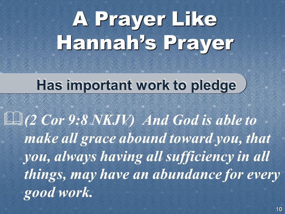 A Prayer Like Hannah's Prayer 10  (2 Cor 9:8 NKJV) And God is able to make all grace abound toward you, that you, always having all sufficiency in all things, may have an abundance for every good work.