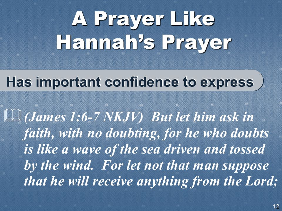 A Prayer Like Hannah's Prayer 12  (James 1:6-7 NKJV) But let him ask in faith, with no doubting, for he who doubts is like a wave of the sea driven and tossed by the wind.