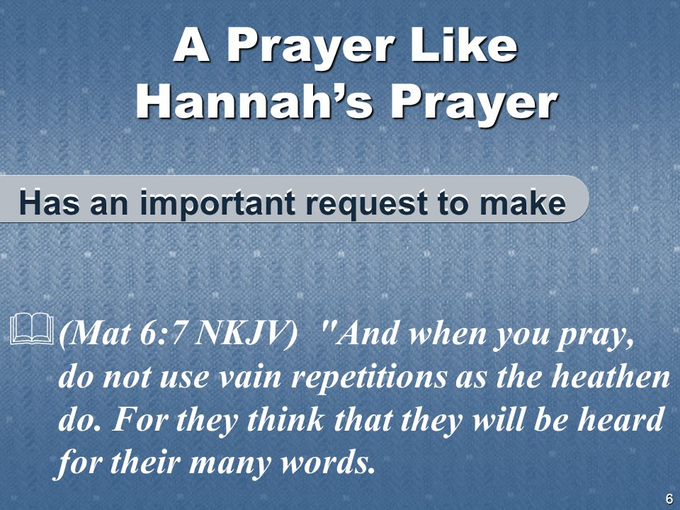 A Prayer Like Hannah's Prayer 6  (Mat 6:7 NKJV) And when you pray, do not use vain repetitions as the heathen do.