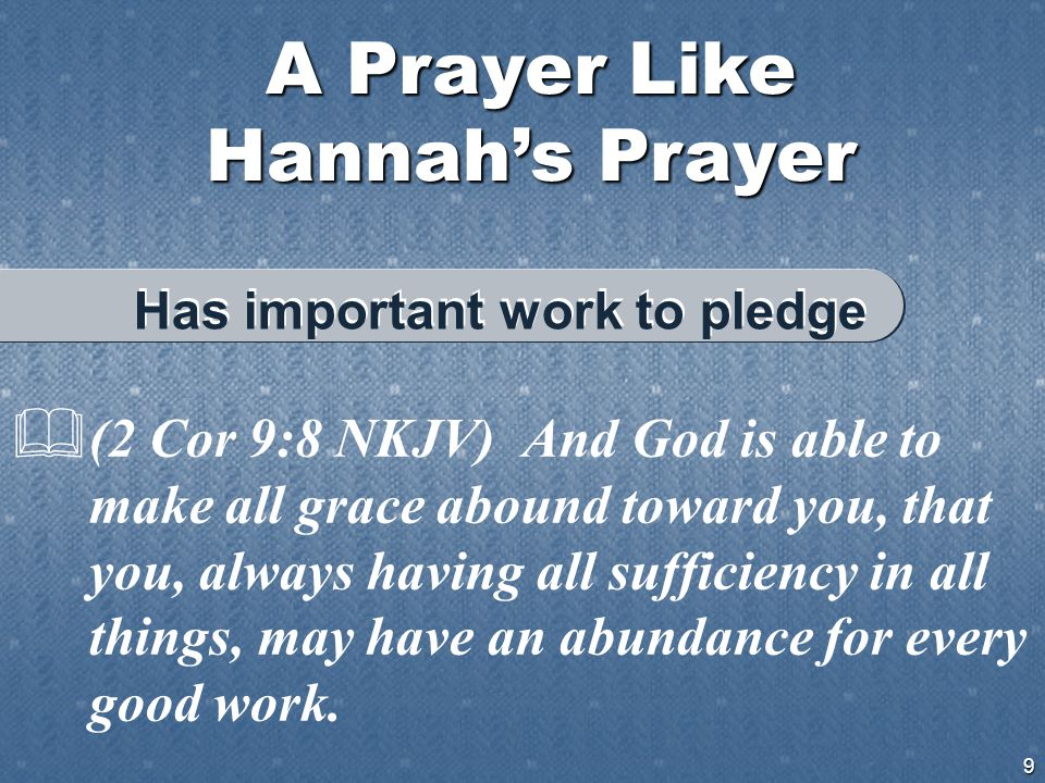 A Prayer Like Hannah's Prayer 9  (2 Cor 9:8 NKJV) And God is able to make all grace abound toward you, that you, always having all sufficiency in all things, may have an abundance for every good work.