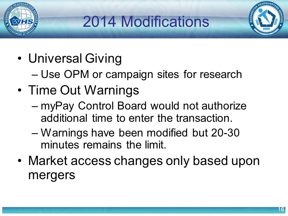 16 2014 Modifications Universal Giving –Use OPM or campaign sites for research Time Out Warnings –myPay Control Board would not authorize additional time to enter the transaction.