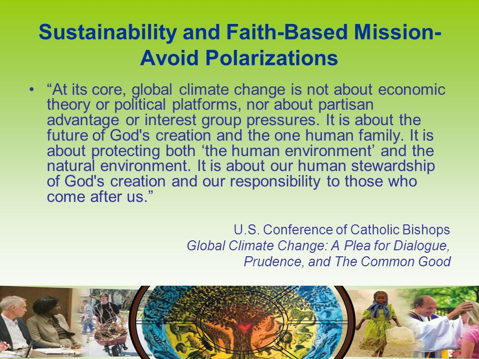 Sustainability and Faith-Based Mission- Avoid Polarizations At its core, global climate change is not about economic theory or political platforms, nor about partisan advantage or interest group pressures.