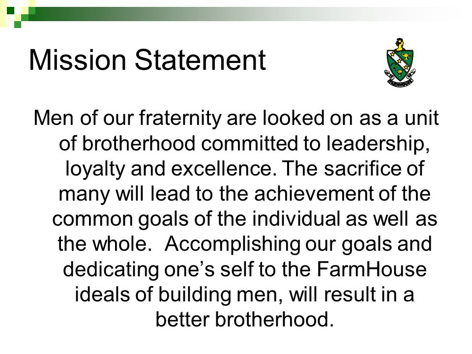 Vision Steady membership at 30+ Members Continual improvement to house/ new house Get the deed to a house Highly respected on campus & community Highest GPA on campus or top two in GPA on campus every semester 0% Drop-out rate 100% Graduation Rate FH more involved on campus/ leadership positions Better educating and informing people in chapter Chapter GPA of 2.75 or higher Win Chapter Award of Excellence Win President of Year for chapter Improve technology/electrical system of house More total member education To win homecoming and Greek Week Have funds to do more Active Alumni/ Improve Alumni relations Two Ag Faculty advisors Sustain or improve on Community Service efforts A real yearly budget & financial stability Win the Ruby Cup
