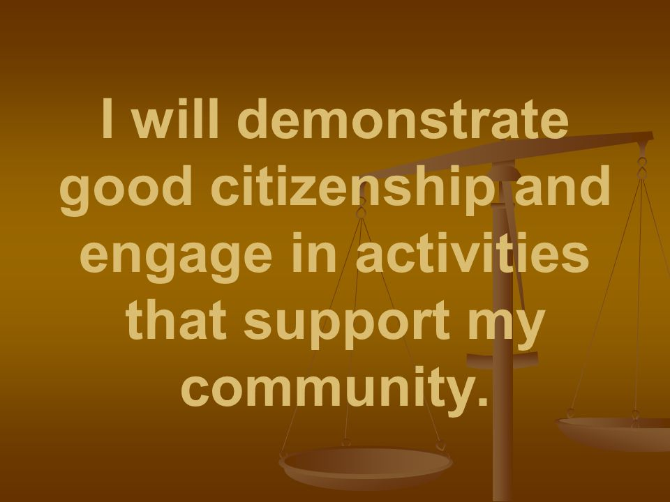 I will demonstrate good citizenship and engage in activities that support my community.