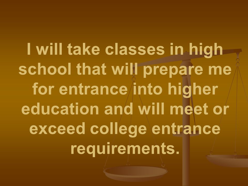 I will take classes in high school that will prepare me for entrance into higher education and will meet or exceed college entrance requirements.