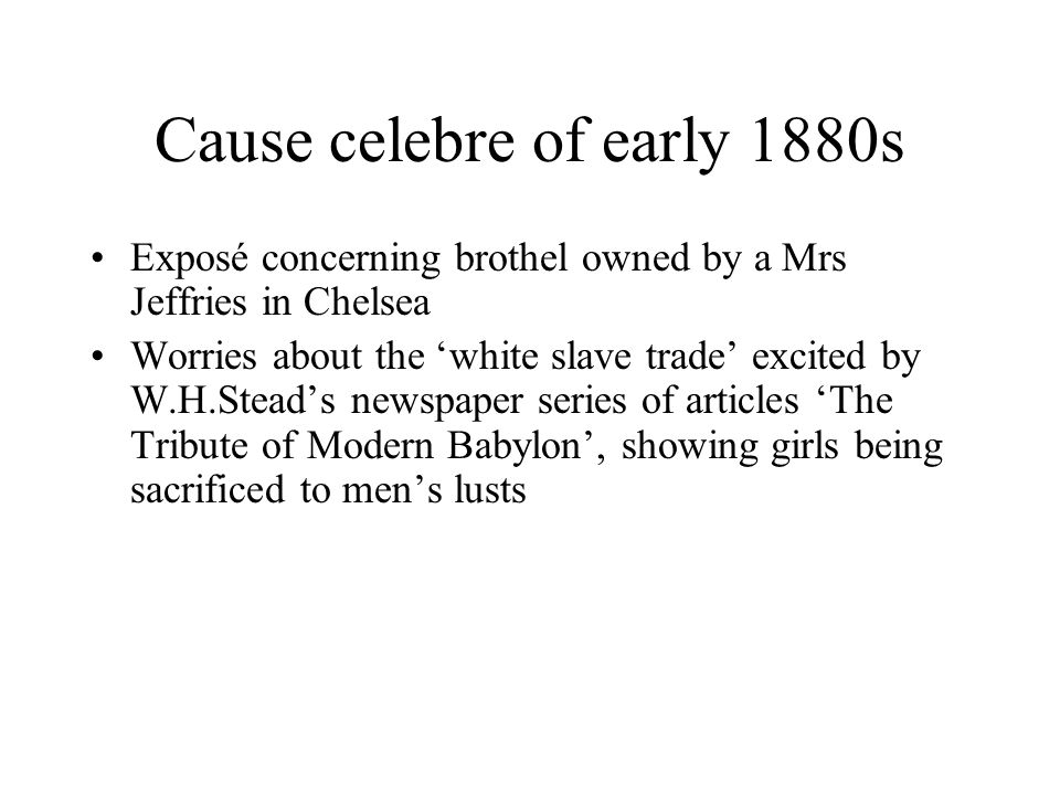 Cause celebre of early 1880s Exposé concerning brothel owned by a Mrs Jeffries in Chelsea Worries about the 'white slave trade' excited by W.H.Stead's newspaper series of articles 'The Tribute of Modern Babylon', showing girls being sacrificed to men's lusts