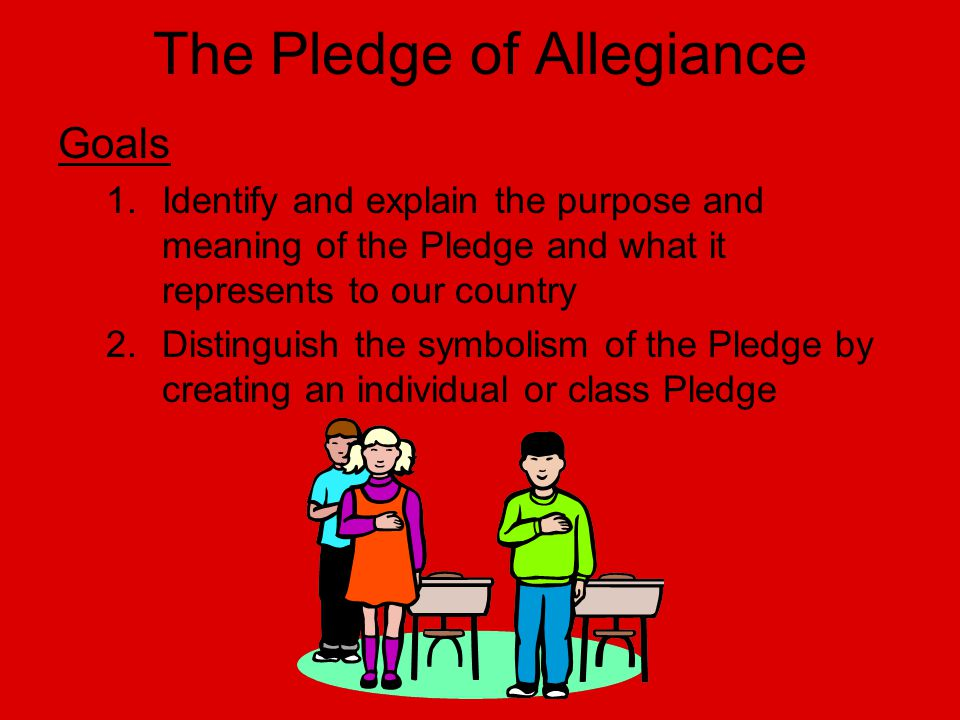The Pledge of Allegiance Goals 1.Identify and explain the purpose and meaning of the Pledge and what it represents to our country 2.Distinguish the sy