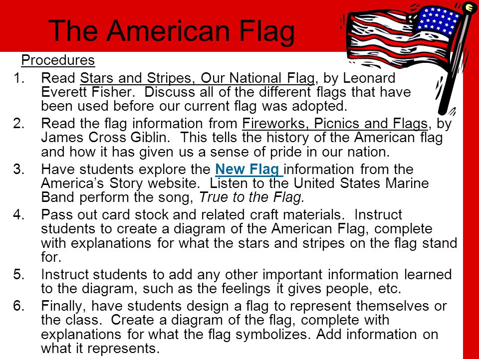 The American Flag Procedures 1.Read Stars and Stripes, Our National Flag, by Leonard Everett Fisher. Discuss all of the different flags that have been