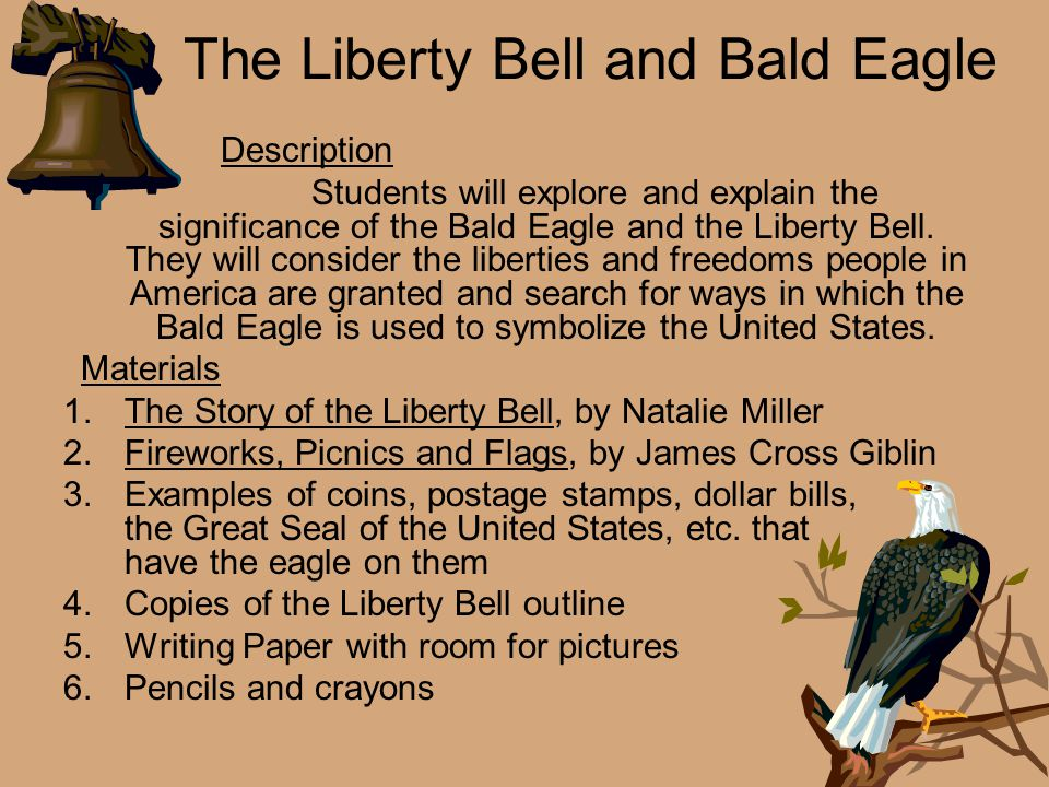 The Liberty Bell and Bald Eagle Description Students will explore and explain the significance of the Bald Eagle and the Liberty Bell. They will consi