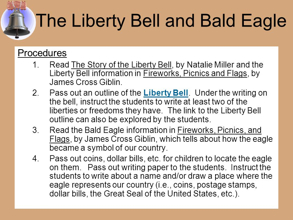 The Liberty Bell and Bald Eagle Goals 1.Be introduced and become familiar with the Liberty Bell and Bald Eagle 2.Identify at least two liberties or freedoms people have in America 3.Identify an object that uses the eagle to represent our country