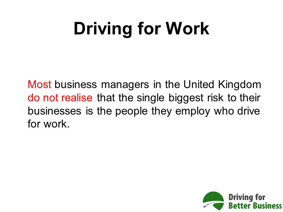 Driving for Work Most business managers in the United Kingdom do not realise that the single biggest risk to their businesses is the people they employ who drive for work.