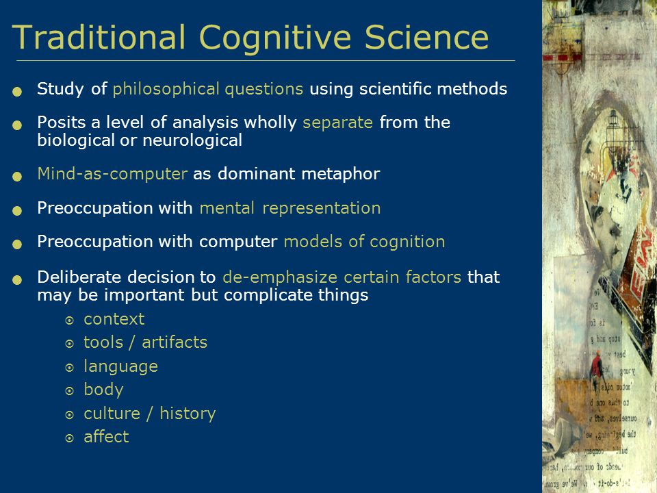 Traditional Cognitive Science Study of philosophical questions using scientific methods Posits a level of analysis wholly separate from the biological or neurological Mind-as-computer as dominant metaphor Preoccupation with mental representation Preoccupation with computer models of cognition Deliberate decision to de-emphasize certain factors that may be important but complicate things  context  tools / artifacts  language  body  culture / history  affect