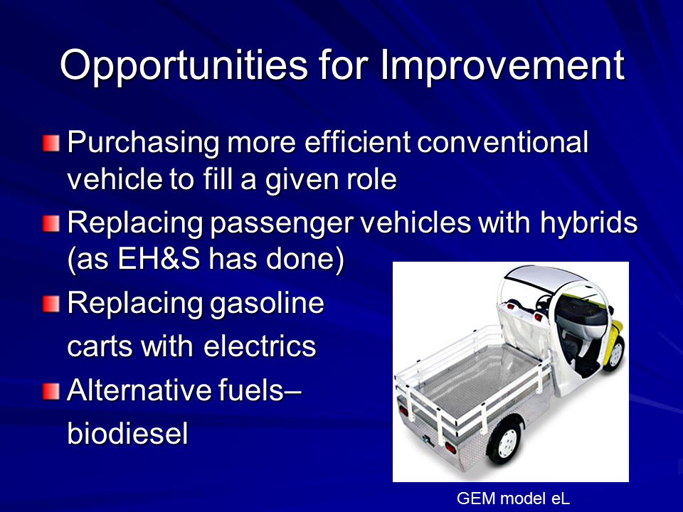 Opportunities for Improvement Purchasing more efficient conventional vehicle to fill a given role Replacing passenger vehicles with hybrids (as EH&S has done) Replacing gasoline carts with electrics Alternative fuels– biodiesel GEM model eL