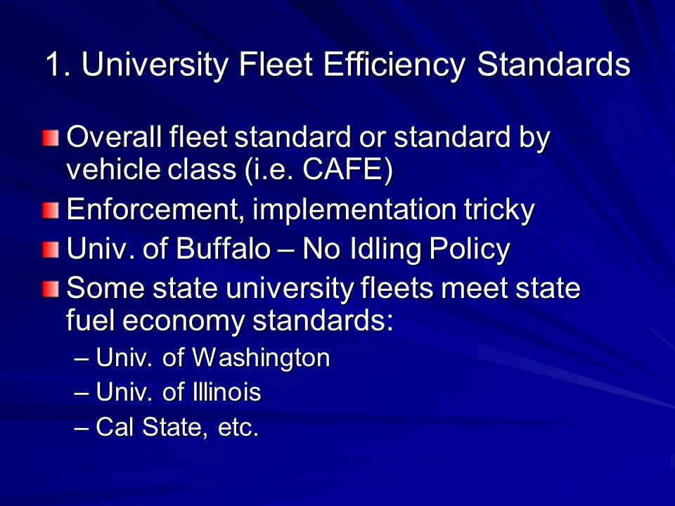 1. University Fleet Efficiency Standards Overall fleet standard or standard by vehicle class (i.e. CAFE) Enforcement, implementation tricky Univ. of B