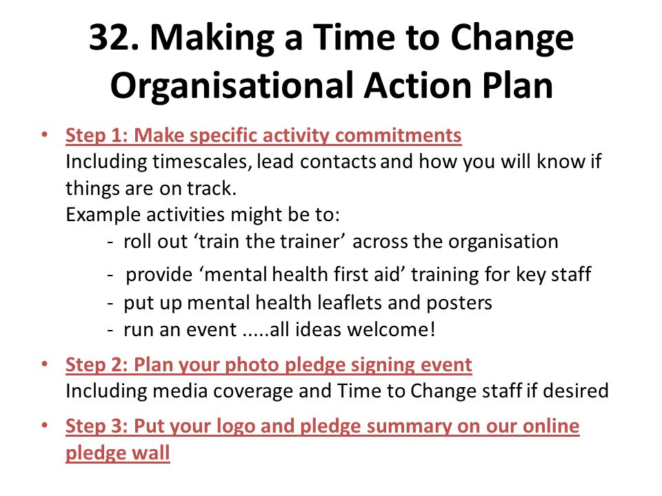 32. Making a Time to Change Organisational Action Plan Step 1: Make specific activity commitments Including timescales, lead contacts and how you will