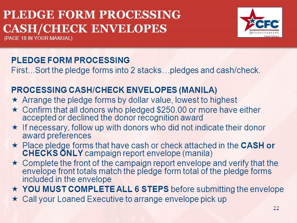 22 PLEDGE FORM PROCESSING CASH/CHECK ENVELOPES (PAGE 18 IN YOUR MANUAL) PLEDGE FORM PROCESSING First...Sort the pledge forms into 2 stacks…pledges and