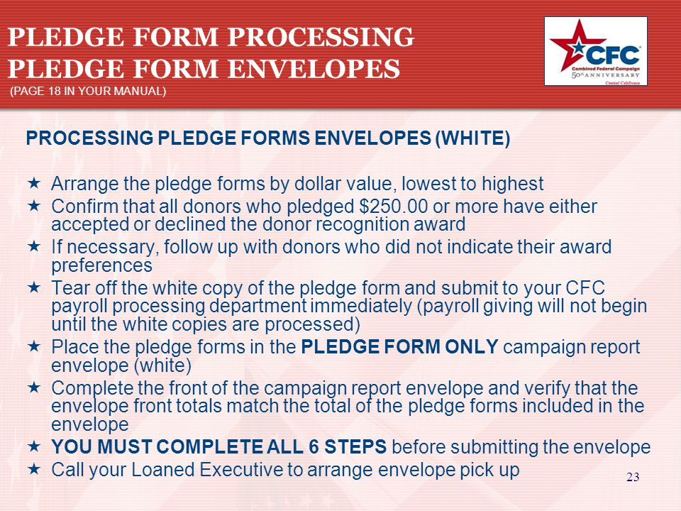 23 PLEDGE FORM PROCESSING PLEDGE FORM ENVELOPES (PAGE 18 IN YOUR MANUAL) PROCESSING PLEDGE FORMS ENVELOPES (WHITE)  Arrange the pledge forms by dollar value, lowest to highest  Confirm that all donors who pledged $250.00 or more have either accepted or declined the donor recognition award  If necessary, follow up with donors who did not indicate their award preferences  Tear off the white copy of the pledge form and submit to your CFC payroll processing department immediately (payroll giving will not begin until the white copies are processed)  Place the pledge forms in the PLEDGE FORM ONLY campaign report envelope (white)  Complete the front of the campaign report envelope and verify that the envelope front totals match the total of the pledge forms included in the envelope  YOU MUST COMPLETE ALL 6 STEPS before submitting the envelope  Call your Loaned Executive to arrange envelope pick up