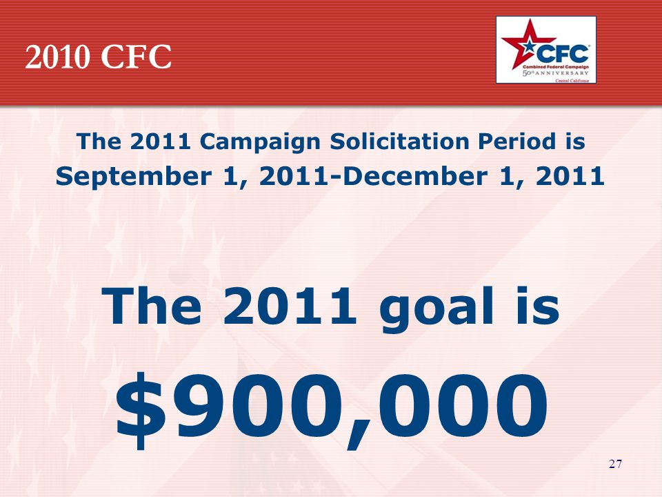 27 2010 CFC The 2011 Campaign Solicitation Period is September 1, 2011-December 1, 2011 The 2011 goal is $900,000