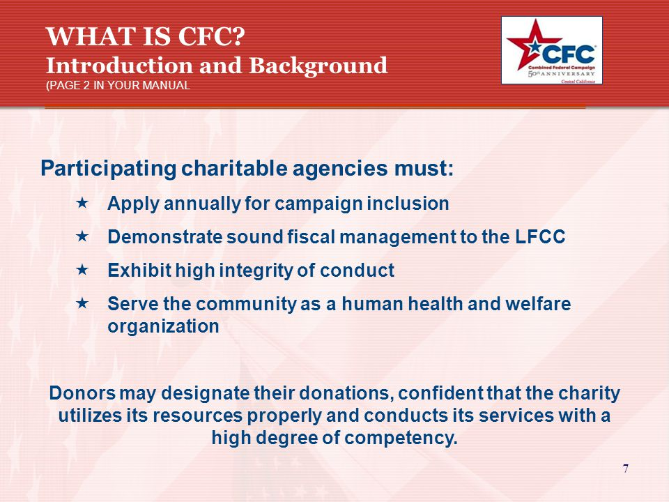 7 WHAT IS CFC? Introduction and Background (PAGE 2 IN YOUR MANUAL Participating charitable agencies must:  Apply annually for campaign inclusion  De