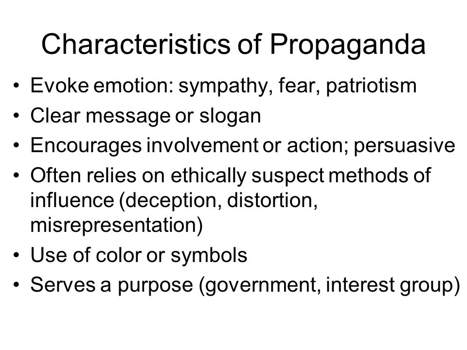 Characteristics of Propaganda Evoke emotion: sympathy, fear, patriotism Clear message or slogan Encourages involvement or action; persuasive Often relies on ethically suspect methods of influence (deception, distortion, misrepresentation) Use of color or symbols Serves a purpose (government, interest group)