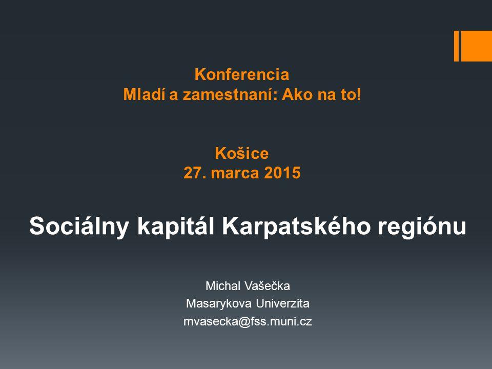 Konferencia Mladí a zamestnaní: Ako na to! Košice 27. marca 2015 Sociálny kapitál Karpatského regiónu Michal Vašečka Masarykova Univerzita mvasecka@fs