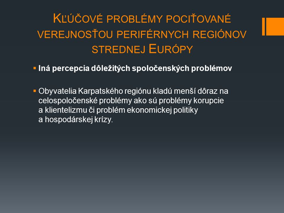 K ĽÚČOVÉ PROBLÉMY POCIŤOVANÉ VEREJNOSŤOU PERIFÉRNYCH REGIÓNOV STREDNEJ E URÓPY  Iná percepcia dôležitých spoločenských problémov  Obyvatelia Karpatského regiónu kladú menší dôraz na celospoločenské problémy ako sú problémy korupcie a klientelizmu či problém ekonomickej politiky a hospodárskej krízy.