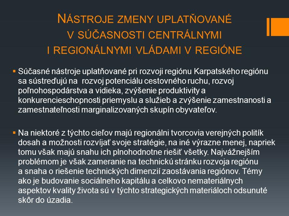 N ÁSTROJE ZMENY UPLATŇOVANÉ V SÚČASNOSTI CENTRÁLNYMI I REGIONÁLNYMI VLÁDAMI V REGIÓNE  Súčasné nástroje uplatňované pri rozvoji regiónu Karpatského regiónu sa sústreďujú na rozvoj potenciálu cestovného ruchu, rozvoj poľnohospodárstva a vidieka, zvýšenie produktivity a konkurencieschopnosti priemyslu a služieb a zvýšenie zamestnanosti a zamestnateľnosti marginalizovaných skupín obyvateľov.