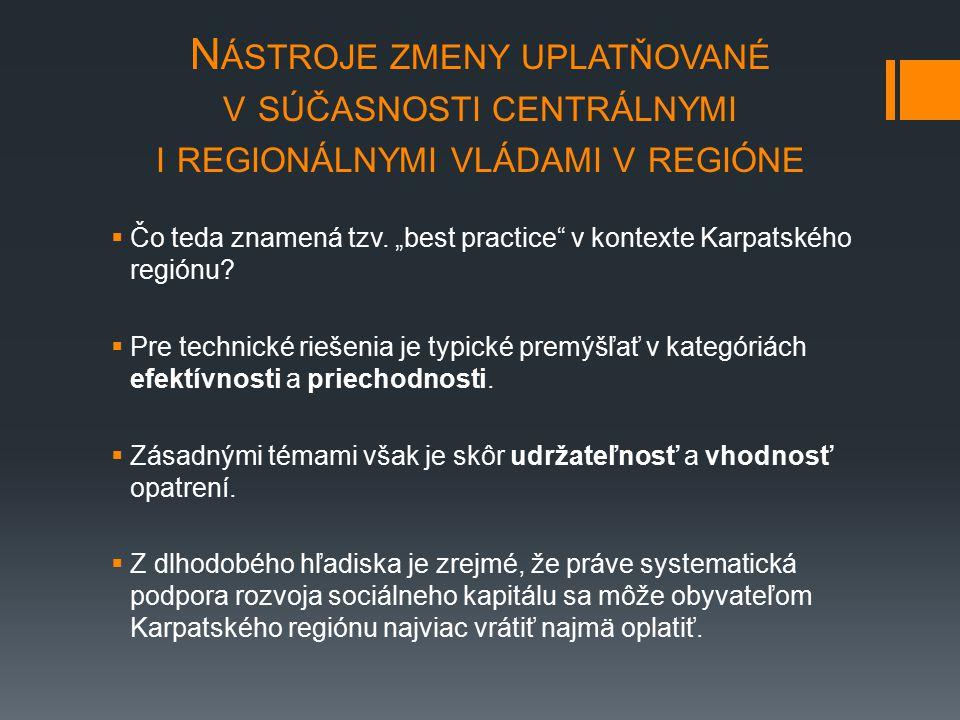 """N ÁSTROJE ZMENY UPLATŇOVANÉ V SÚČASNOSTI CENTRÁLNYMI I REGIONÁLNYMI VLÁDAMI V REGIÓNE  Čo teda znamená tzv. """"best practice"""" v kontexte Karpatského re"""