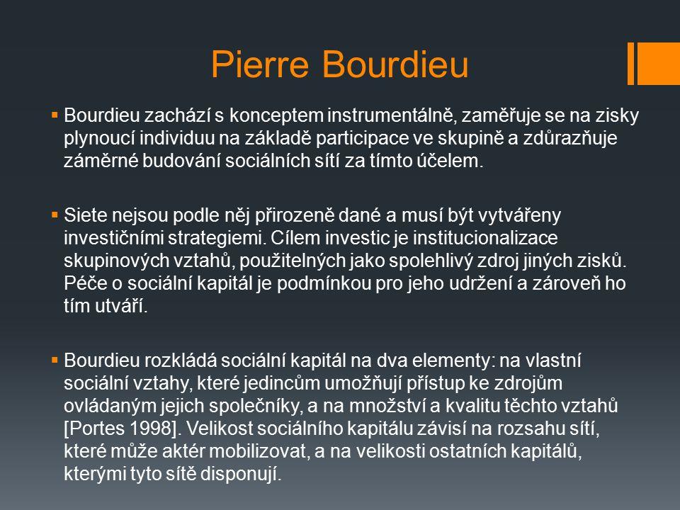 Pierre Bourdieu  Bourdieu zachází s konceptem instrumentálně, zaměřuje se na zisky plynoucí individuu na základě participace ve skupině a zdůrazňuje záměrné budování sociálních sítí za tímto účelem.