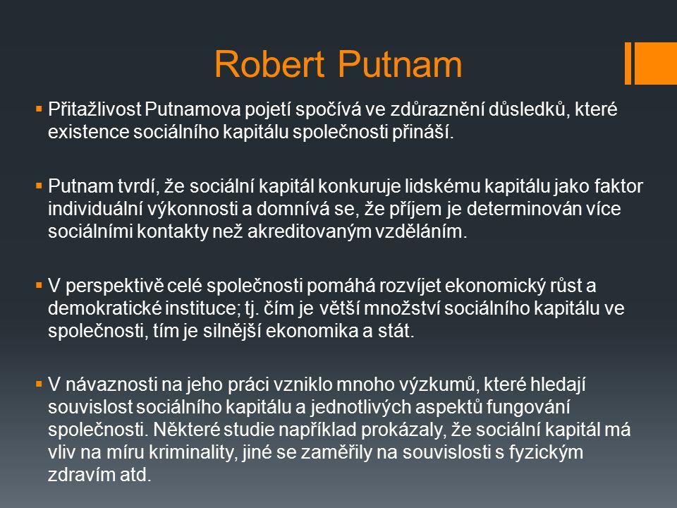 Robert Putnam  Přitažlivost Putnamova pojetí spočívá ve zdůraznění důsledků, které existence sociálního kapitálu společnosti přináší.  Putnam tvrdí,
