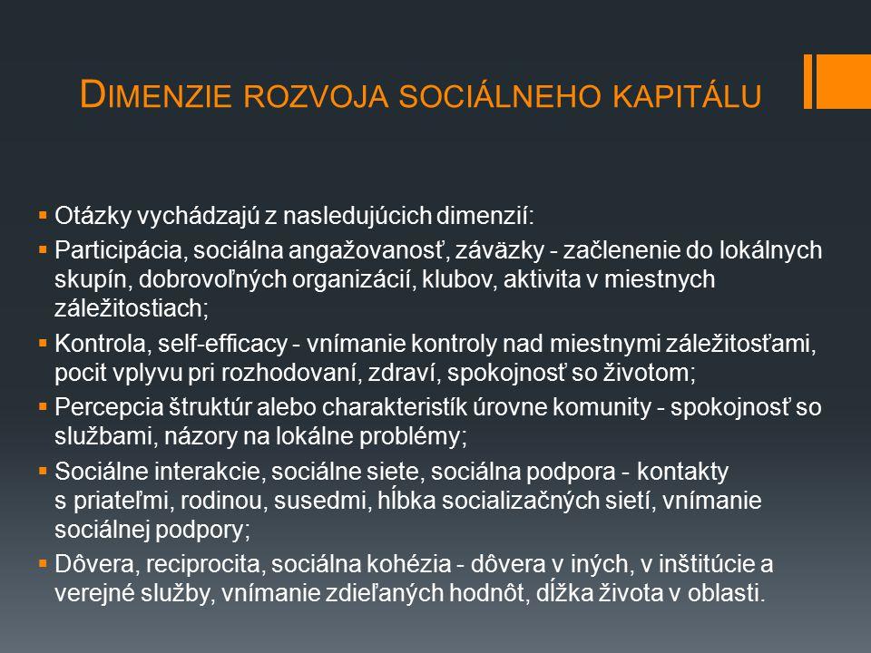 D IMENZIE ROZVOJA SOCIÁLNEHO KAPITÁLU  Otázky vychádzajú z nasledujúcich dimenzií:  Participácia, sociálna angažovanosť, záväzky - začlenenie do lokálnych skupín, dobrovoľných organizácií, klubov, aktivita v miestnych záležitostiach;  Kontrola, self-efficacy - vnímanie kontroly nad miestnymi záležitosťami, pocit vplyvu pri rozhodovaní, zdraví, spokojnosť so životom;  Percepcia štruktúr alebo charakteristík úrovne komunity - spokojnosť so službami, názory na lokálne problémy;  Sociálne interakcie, sociálne siete, sociálna podpora - kontakty s priateľmi, rodinou, susedmi, hĺbka socializačných sietí, vnímanie sociálnej podpory;  Dôvera, reciprocita, sociálna kohézia - dôvera v iných, v inštitúcie a verejné služby, vnímanie zdieľaných hodnôt, dĺžka života v oblasti.