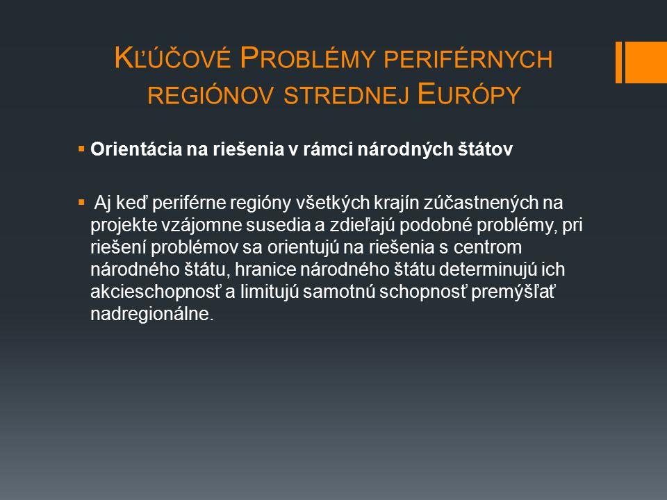 K ĽÚČOVÉ P ROBLÉMY PERIFÉRNYCH REGIÓNOV STREDNEJ E URÓPY  Orientácia na riešenia v rámci národných štátov  Aj keď periférne regióny všetkých krajín