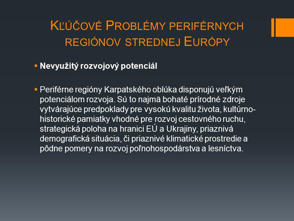 K ĽÚČOVÉ P ROBLÉMY PERIFÉRNYCH REGIÓNOV STREDNEJ E URÓPY  Nevyužitý rozvojový potenciál  Periférne regióny Karpatského oblúka disponujú veľkým poten