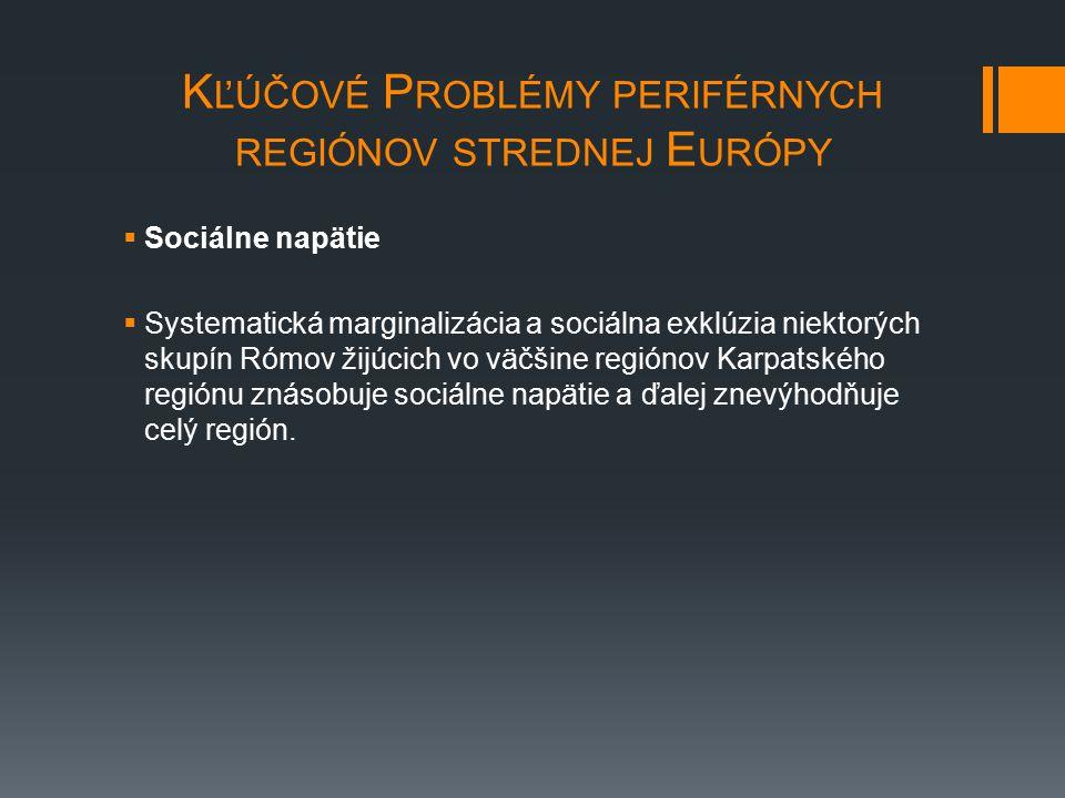 K ĽÚČOVÉ P ROBLÉMY PERIFÉRNYCH REGIÓNOV STREDNEJ E URÓPY  Sociálne napätie  Systematická marginalizácia a sociálna exklúzia niektorých skupín Rómov žijúcich vo väčšine regiónov Karpatského regiónu znásobuje sociálne napätie a ďalej znevýhodňuje celý región.