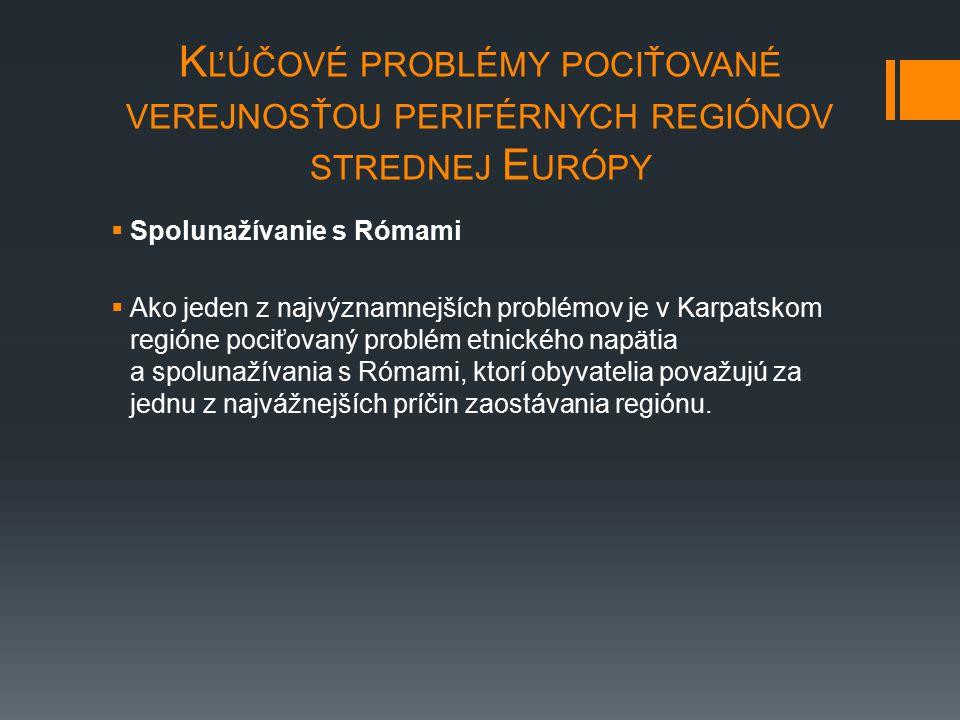 K ĽÚČOVÉ PROBLÉMY POCIŤOVANÉ VEREJNOSŤOU PERIFÉRNYCH REGIÓNOV STREDNEJ E URÓPY  Spolunažívanie s Rómami  Ako jeden z najvýznamnejších problémov je v Karpatskom regióne pociťovaný problém etnického napätia a spolunažívania s Rómami, ktorí obyvatelia považujú za jednu z najvážnejších príčin zaostávania regiónu.
