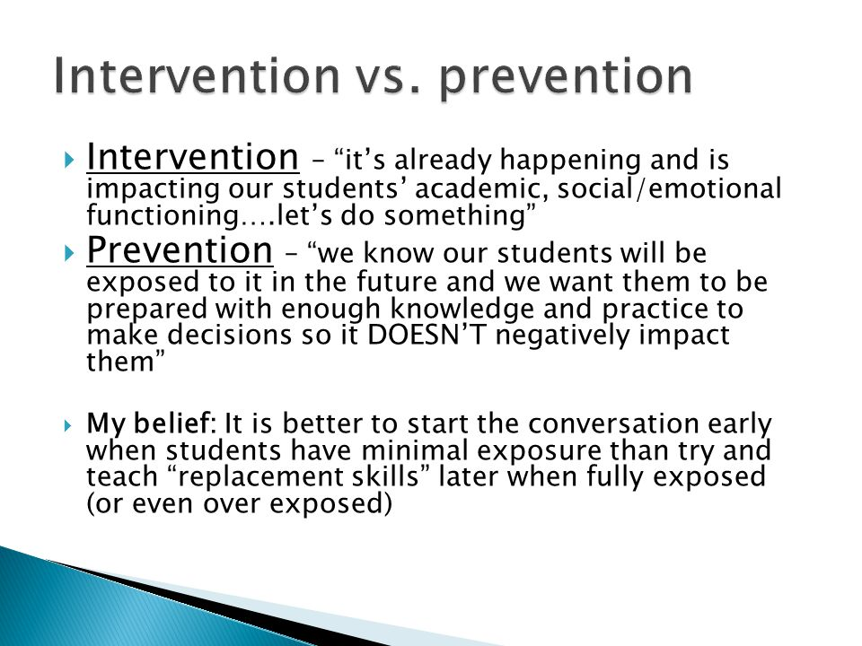  Intervention – it's already happening and is impacting our students' academic, social/emotional functioning….let's do something  Prevention – we know our students will be exposed to it in the future and we want them to be prepared with enough knowledge and practice to make decisions so it DOESN'T negatively impact them  My belief: It is better to start the conversation early when students have minimal exposure than try and teach replacement skills later when fully exposed (or even over exposed)