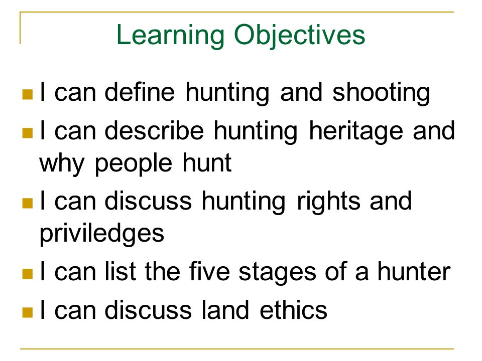 Learning Objectives I can define hunting and shooting I can describe hunting heritage and why people hunt I can discuss hunting rights and priviledges I can list the five stages of a hunter I can discuss land ethics