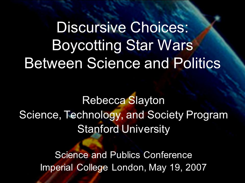 Discursive Choices: Boycotting Star Wars Between Science and Politics Rebecca Slayton Science, Technology, and Society Program Stanford University Science and Publics Conference Imperial College London, May 19, 2007