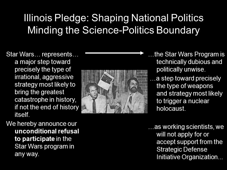Illinois Pledge: Shaping National Politics Minding the Science-Politics Boundary Star Wars… represents… a major step toward precisely the type of irrational, aggressive strategy most likely to bring the greatest catastrophe in history, if not the end of history itself.