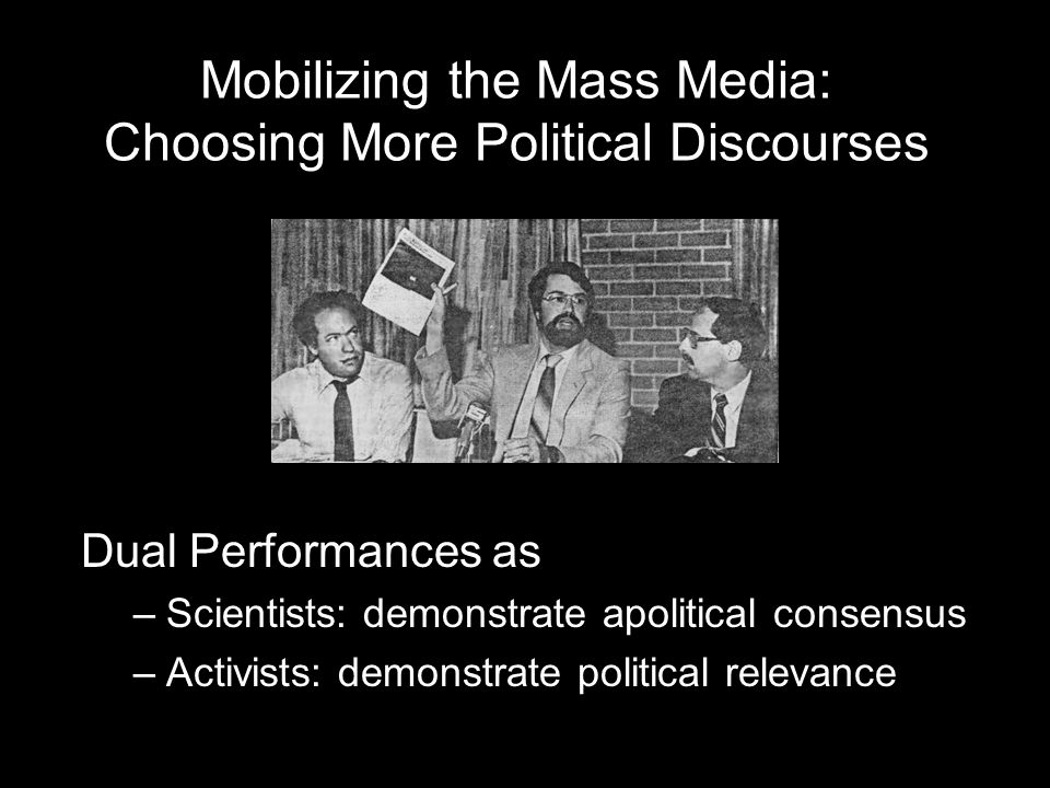 Mobilizing the Mass Media: Choosing More Political Discourses Dual Performances as –Scientists: demonstrate apolitical consensus –Activists: demonstra
