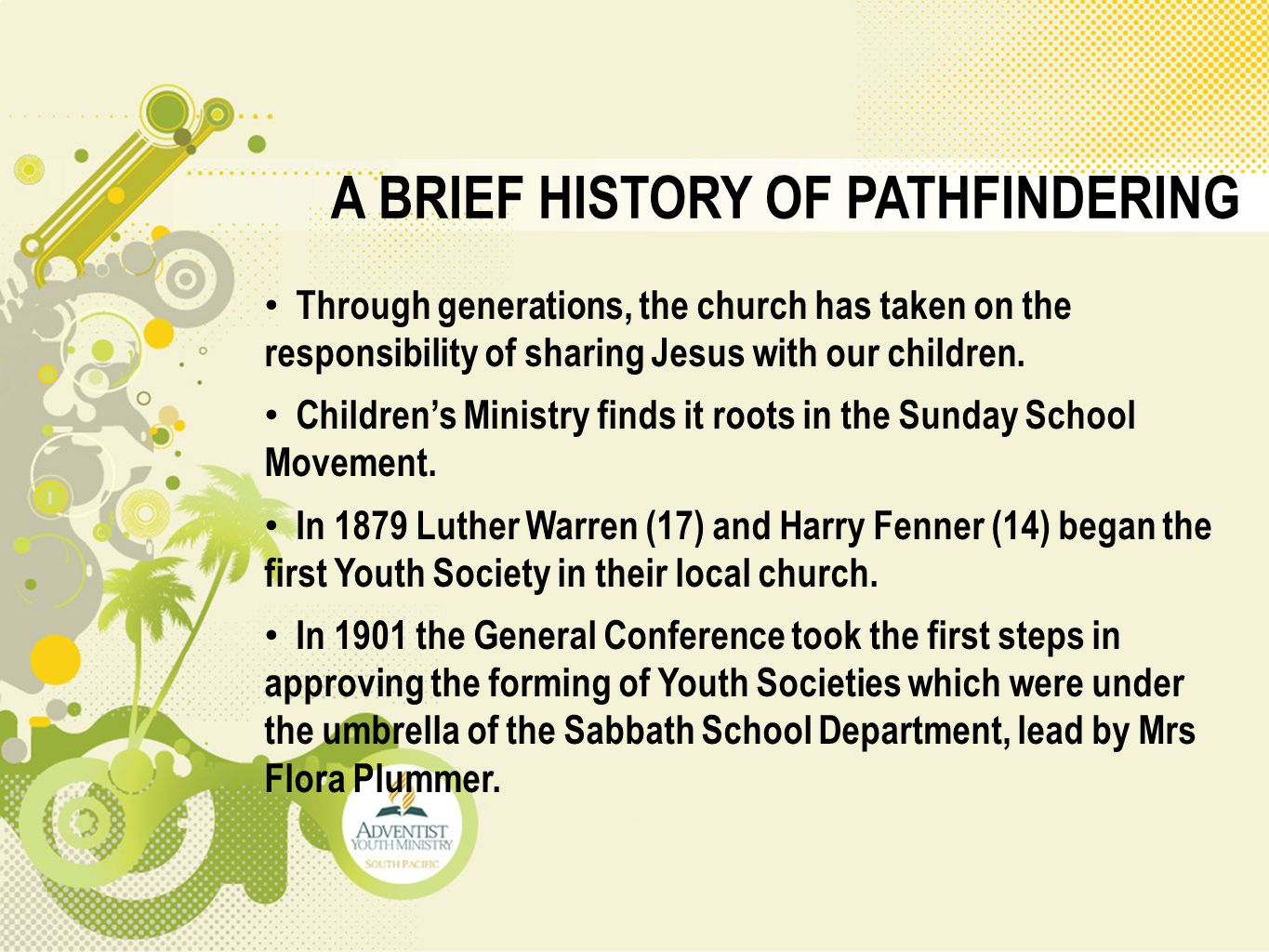 A BRIEF HISTORY OF PATHFINDERING Through generations, the church has taken on the responsibility of sharing Jesus with our children. Children's Minist