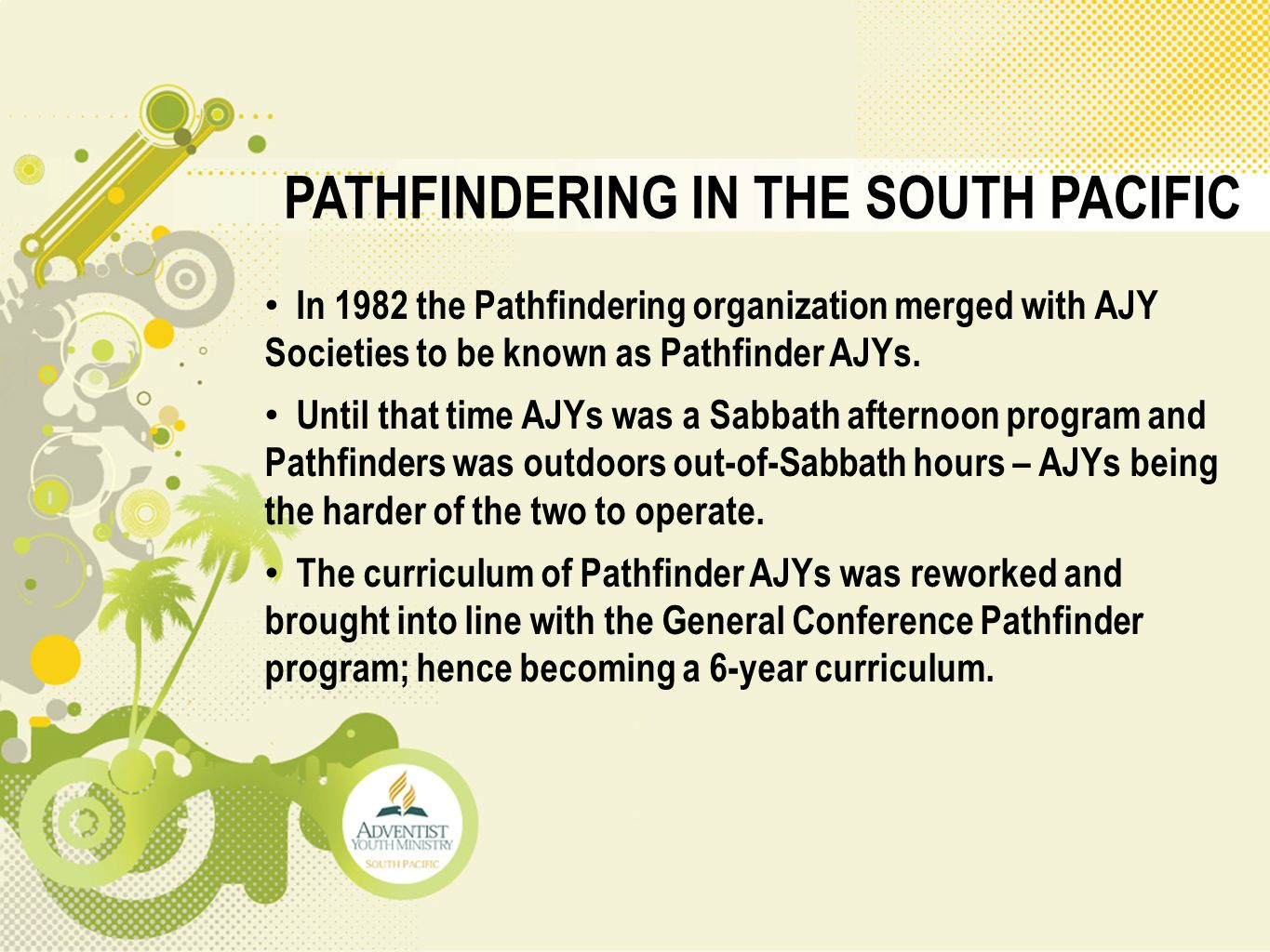 PATHFINDERING IN THE SOUTH PACIFIC In 1982 the Pathfindering organization merged with AJY Societies to be known as Pathfinder AJYs. Until that time AJ