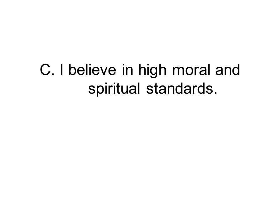 C. I believe in high moral and spiritual standards.
