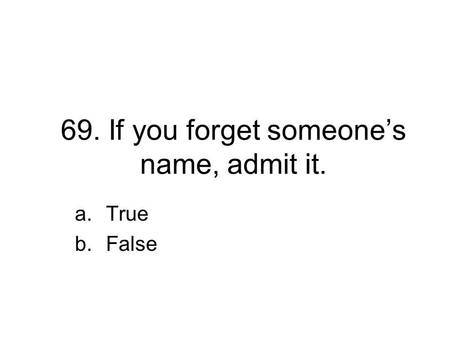 69. If you forget someone's name, admit it. a.True b.False
