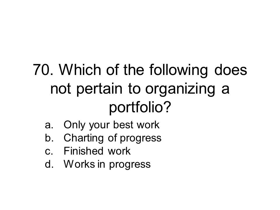 70.Which of the following does not pertain to organizing a portfolio.