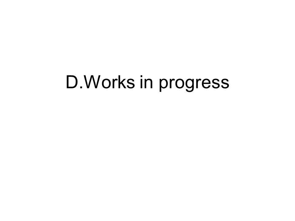 D.Works in progress