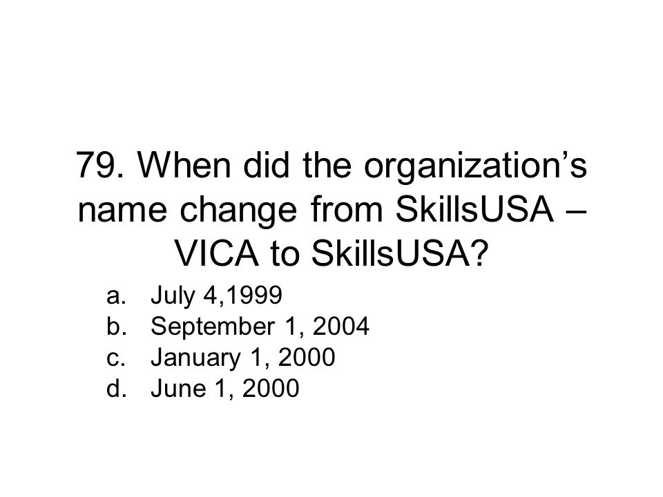 79.When did the organization's name change from SkillsUSA – VICA to SkillsUSA.