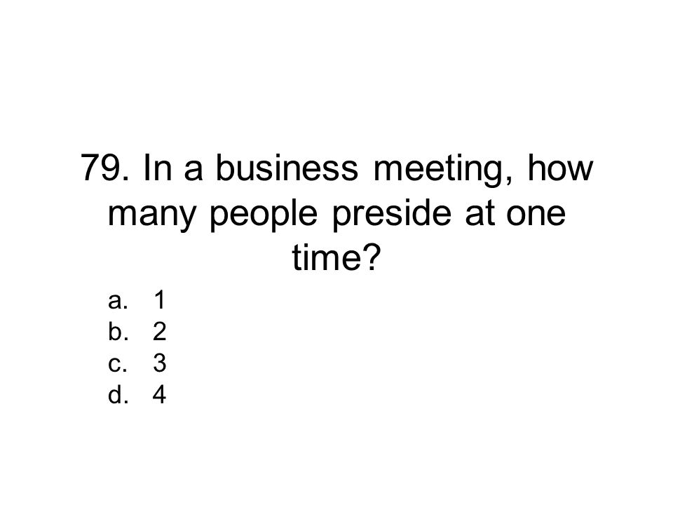 79. In a business meeting, how many people preside at one time? a.1 b.2 c.3 d.4