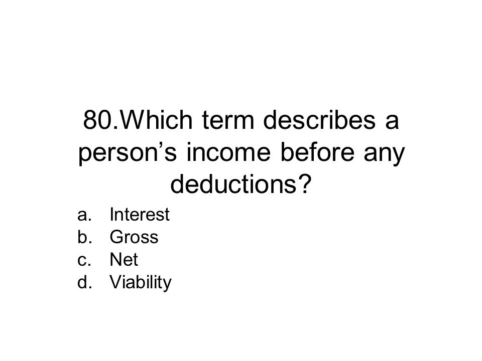 80.Which term describes a person's income before any deductions.