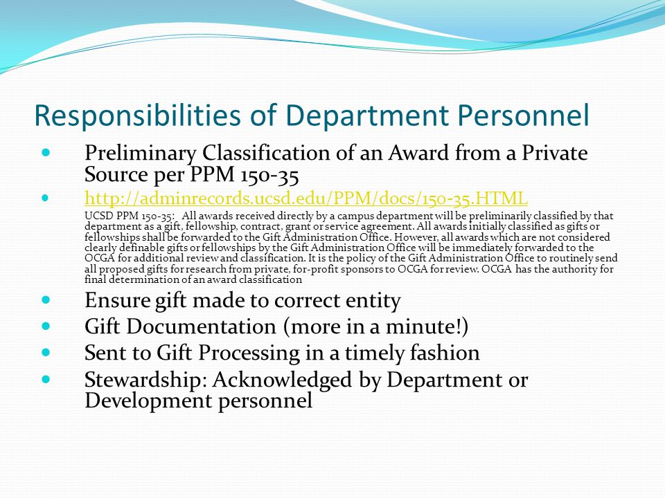 Responsibilities of Department Personnel Preliminary Classification of an Award from a Private Source per PPM 150-35 http://adminrecords.ucsd.edu/PPM/docs/150-35.HTML UCSD PPM 150-35: All awards received directly by a campus department will be preliminarily classified by that department as a gift, fellowship, contract, grant or service agreement.